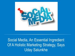 Social Media, An Essential Ingredient Of A Holistic Marketing Strategy, Says Uday Salunkhe
