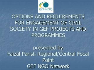 OPTIONS AND REQUIREMENTS FOR ENGAGEMENT OF CIVIL SOCIETY IN GEF PROJECTS AND PROGRAMMES  presented by Faizal Parish Regi