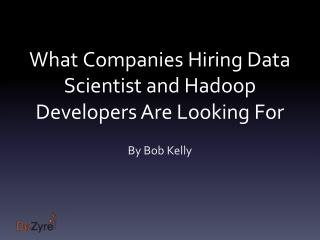 What companies hiring Data Scientists and hadoop developers are looking for