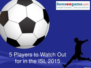 5 Players to Watch Out For in this ISL 2015
