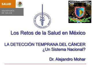 Los Retos de la Salud en M xico  LA DETECCI N TEMPRANA DEL C NCER   Un Sistema Nacional  Dr. Alejandro Mohar