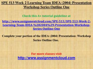 SPE 513 Week 2 Learning Team IDEA (2004) Presentation Workshop Series Outline One