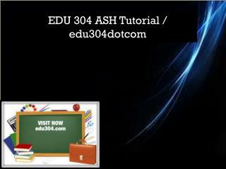 EDU 304 ASH Tutorial / edu304dotcom