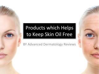 Advanced Dermatology Reviews - Products which Helps to Keep Skin Oil Free