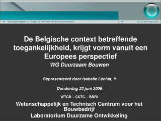 WG Duurzaam Bouwen  Gepresenteerd door Isabelle Lechat, ir  Donderdag 22 juni 2006  WTCB   CSTC   BBRI  Wetenschappelijk