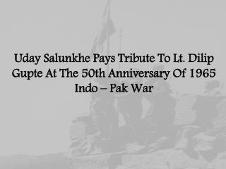 Uday Salunkhe Pays Tribute To Lt. Dilip Gupte At The 50th Anniversary Of 1965 Indo – Pak War