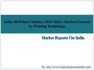 India 3D Printer Market (2015-2021): Market Forecast by Printing Technology