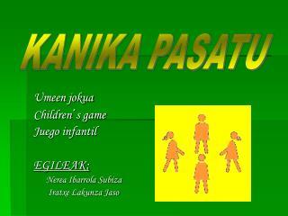 Umeen jokua Children s game Juego infantil  EGILEAK:                Nerea Ibarrola Subiza        Iratxe Lakunza Jaso