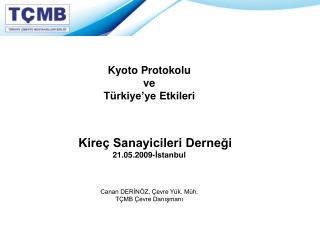 Kyoto Protokolu ve T rkiye ye Etkileri      Kire  Sanayicileri Dernegi 21.05.2009-Istanbul      Canan DERIN Z,  evre Y k