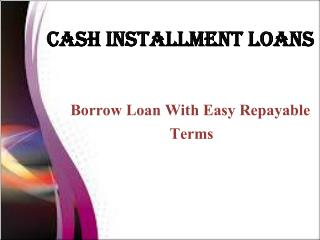 Cash Installment Loans- Borrow Loan With Easy Repayable Terms