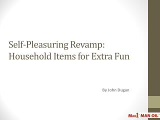 Self-Pleasuring Revamp: Household Items for Extra Fun