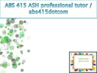 ABS 415 ASH professional tutor / abs415dotcom