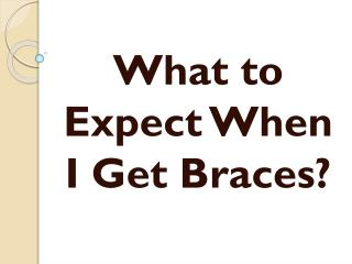 What to Expect When I Get Braces?