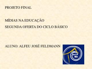 PROJETO FINAL  M DIAS NA EDUCA  O SEGUNDA OFERTA DO CICLO B SICO   ALUNO: ALFEU JOS  FELDMANN
