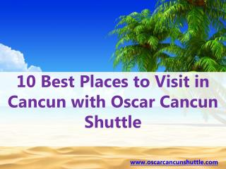 10 best places to visit in cancun with oscar cancun shuttle