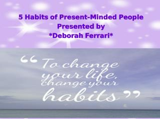 Deborah Ferrari Presents 5 Habits of Present-Minded People