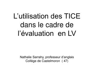 L utilisation des TICE  dans le cadre de  l  valuation  en LV    Nathalie Sarrahy, professeur d anglais  Coll ge de Cast