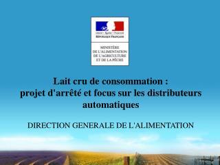 Lait cru de consommation :  projet darr t  et focus sur les distributeurs automatiques  DIRECTION GENERALE DE LALIMENTAT