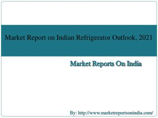 Market Report on Indian Refrigerator Outlook, 2021