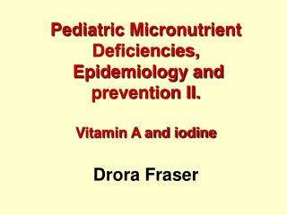 Pediatric Micronutrient Deficiencies,   Epidemiology and prevention II.   Vitamin A and iodine   Drora Fraser