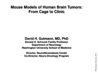 Mouse Models of Human Brain Tumors: From Cage to Clinic      David H. Gutmann, MD, PhD Donald O. Schnuck Family Professo