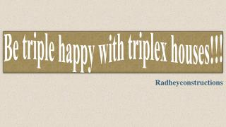 Be triple happy with triplex houses!!!