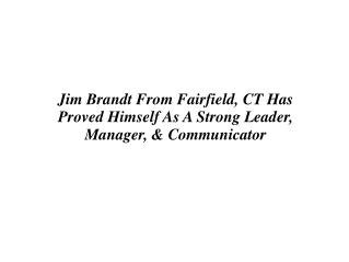 Jim Brandt From Fairfield, CT Has Proved Himself As A Strong Leader, Manager, & Communicator
