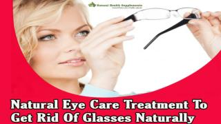 Natural Eye Care Treatment To Get Rid Of Glasses Naturally
