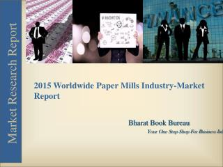 Market Report on Worldwide Paper Mills Industry [2015]