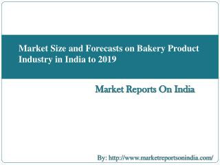 Market Size and Forecasts on Bakery Product Industry in India to 2019