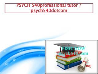 PSYCH 540 professional tutor / psych540dotcom