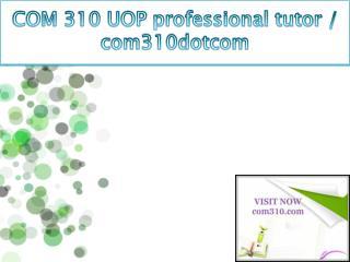 COM 310 UOP professional tutor / com310dotcom
