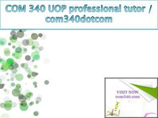 COM 340 UOP professional tutor / com340dotcom