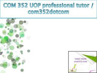 COM 352 UOP professional tutor / com352dotcom