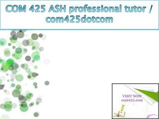 COM 425 ASH professional tutor / com425dotcom