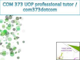 COM 373 UOP professional tutor / com373dotcom