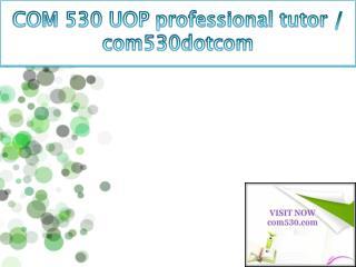 COM 530 UOP professional tutor / com530dotcom