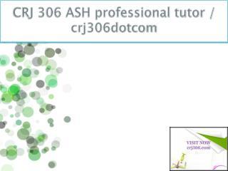 CRJ 306 ASH professional tutor / crj306dotcom