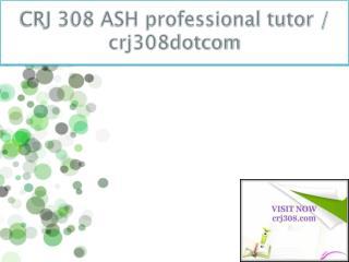 CRJ 308 ASH professional tutor / crj308dotcom