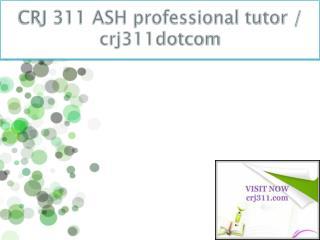CRJ 311 ASH professional tutor / crj311dotcom