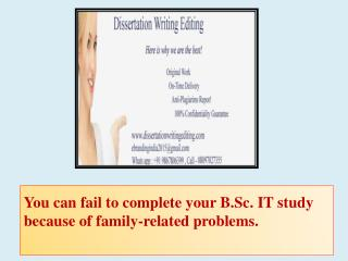 You can fail to complete your B.Sc. IT study because of family-related problems.