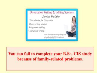 You can fail to complete your B.Sc. CIS study because of family-related problems.