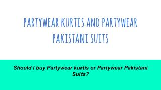 Should I buy Partywear kurtis or Partywear Pakistani Suits?