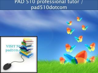 PAD 510 professional tutor / pad510dotcom