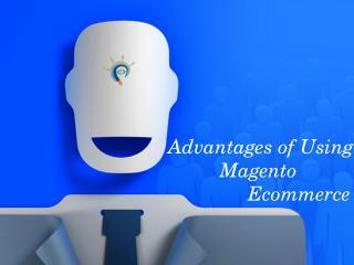 Advantages of Using Magento Ecommerce