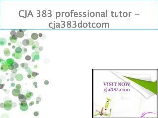CJA 383 professional tutor - cja383dotcom