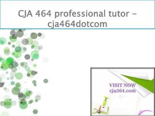 CJA 464 professional tutor - cja464dotcom