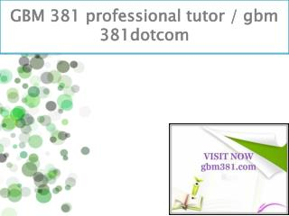GBM 381 professional tutor / gbm 381dotcom