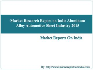 Market Research Report on India Aluminum Alloy Automotive Sheet Industry 2015