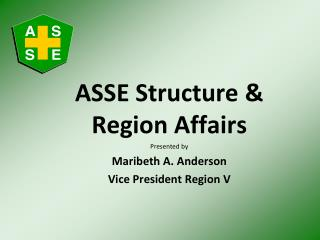 ASSE Structure  Region Affairs Presented by Maribeth A. Anderson Vice President Region V